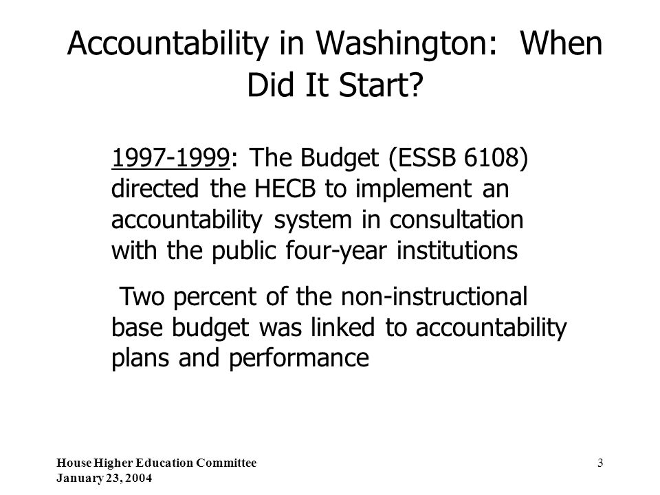 House Higher Education Committee January 23, 2004 3 Accountability in Washington: When Did It Start? 1997-1999: The Budget (ESSB 6108) directed the HE