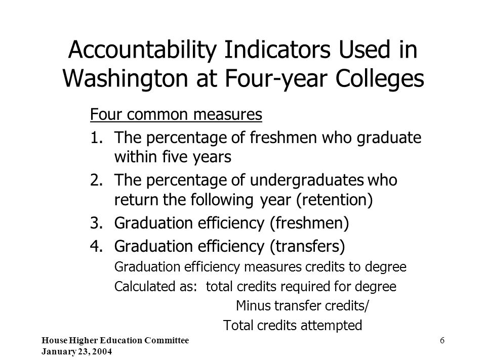 House Higher Education Committee January 23, 2004 6 Accountability Indicators Used in Washington at Four-year Colleges Four common measures 1.The perc