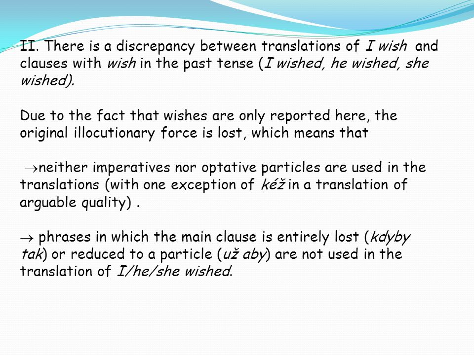II. There is a discrepancy between translations of I wish and clauses with wish in the past tense (I wished, he wished, she wished). Due to the fact t