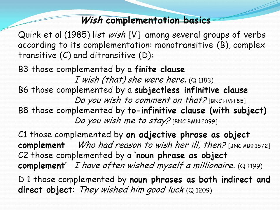 Wish complementation basics Quirk et al (1985) list wish [V] among several groups of verbs according to its complementation: monotransitive (B), compl