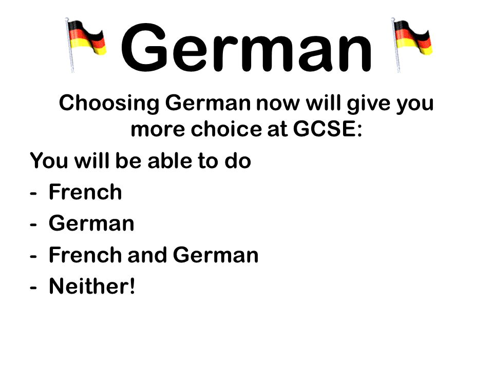 Choosing German now will give you more choice at GCSE: You will be able to do -French -German -French and German -Neither.