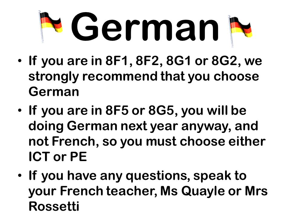 German If you are in 8F1, 8F2, 8G1 or 8G2, we strongly recommend that you choose German If you are in 8F5 or 8G5, you will be doing German next year anyway, and not French, so you must choose either ICT or PE If you have any questions, speak to your French teacher, Ms Quayle or Mrs Rossetti