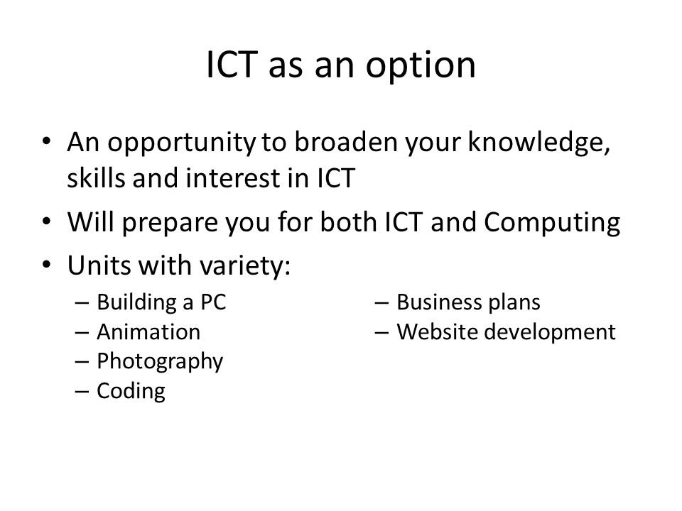 ICT as an option An opportunity to broaden your knowledge, skills and interest in ICT Will prepare you for both ICT and Computing Units with variety: – Building a PC – Animation – Photography – Coding – Business plans – Website development