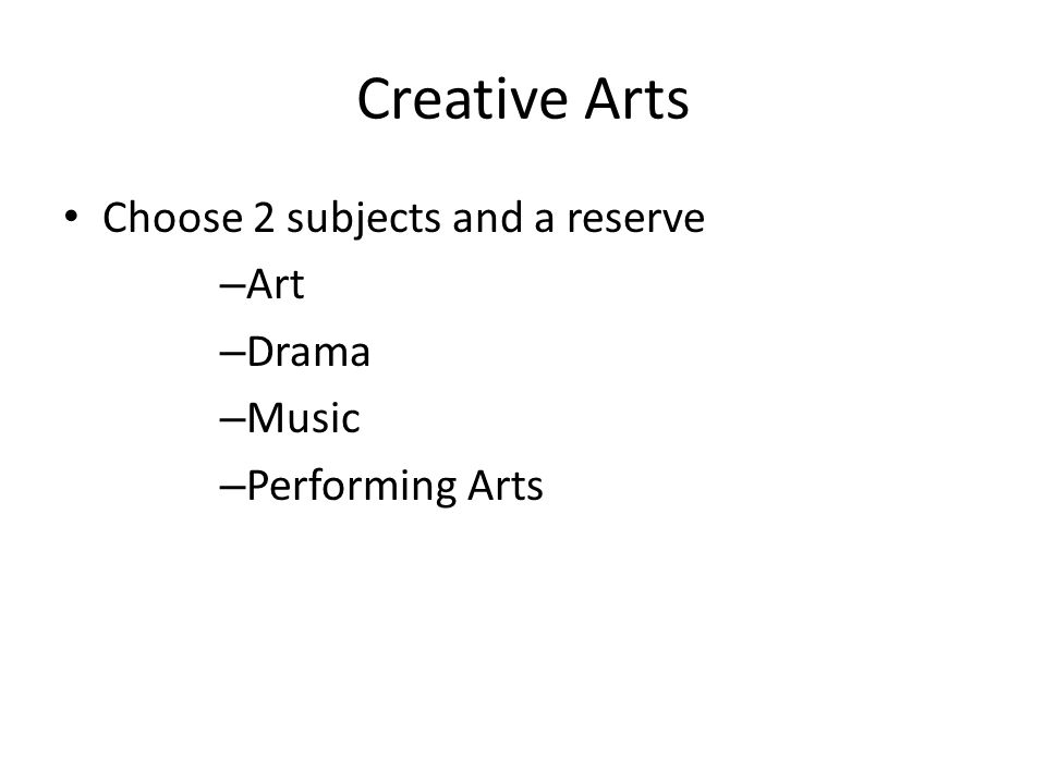 Creative Arts Choose 2 subjects and a reserve – Art – Drama – Music – Performing Arts