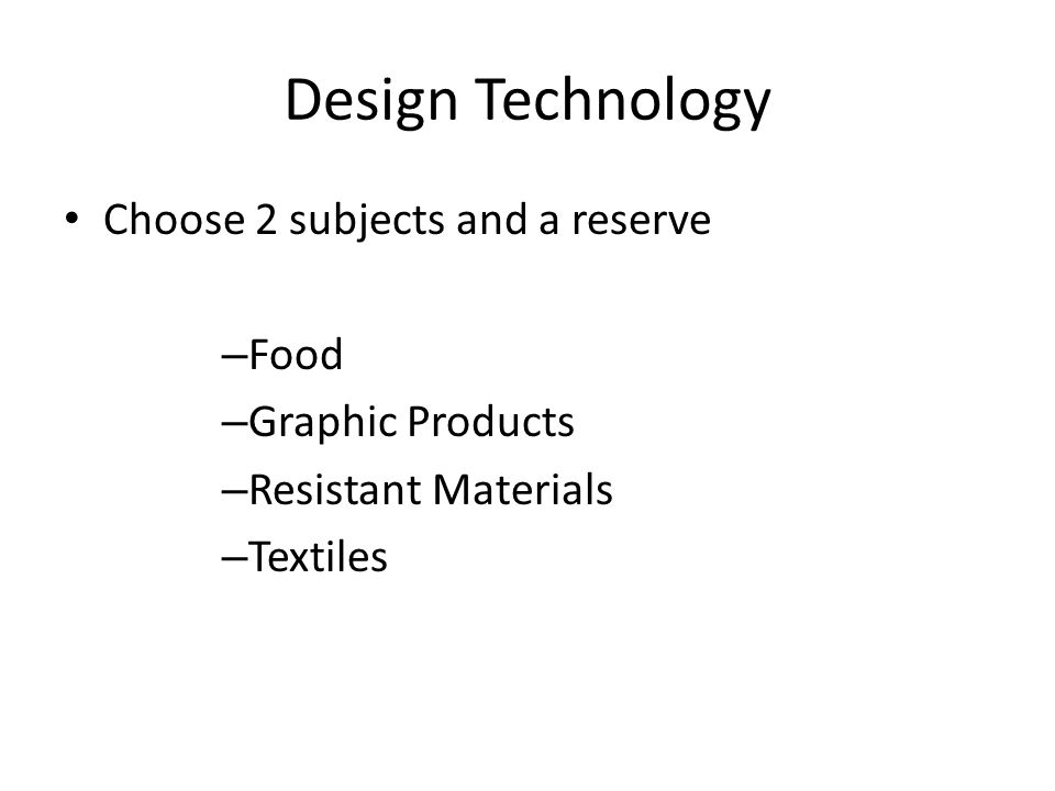 Design Technology Choose 2 subjects and a reserve – Food – Graphic Products – Resistant Materials – Textiles