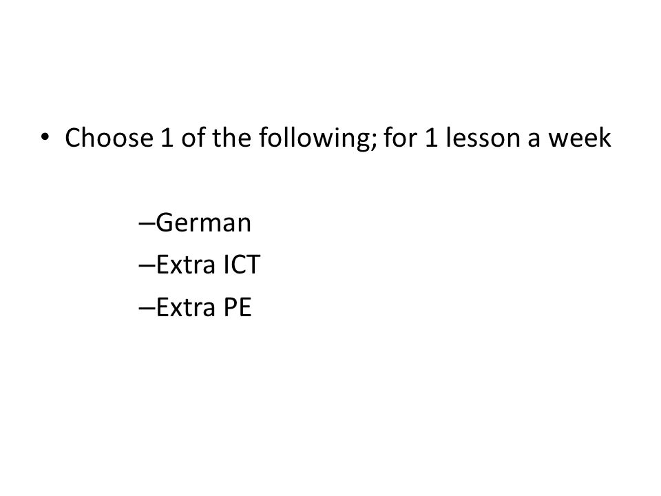 Choose 1 of the following; for 1 lesson a week – German – Extra ICT – Extra PE