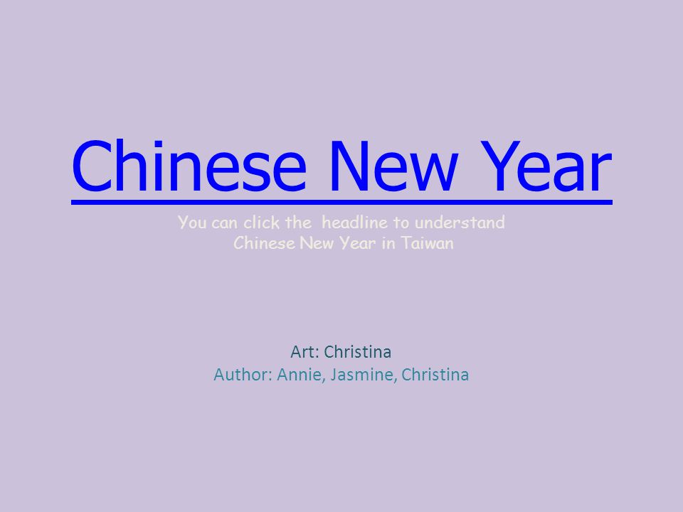 Chinese New Year You can click the headline to understand Chinese New Year in Taiwan Art: Christina Author: Annie, Jasmine, Christina
