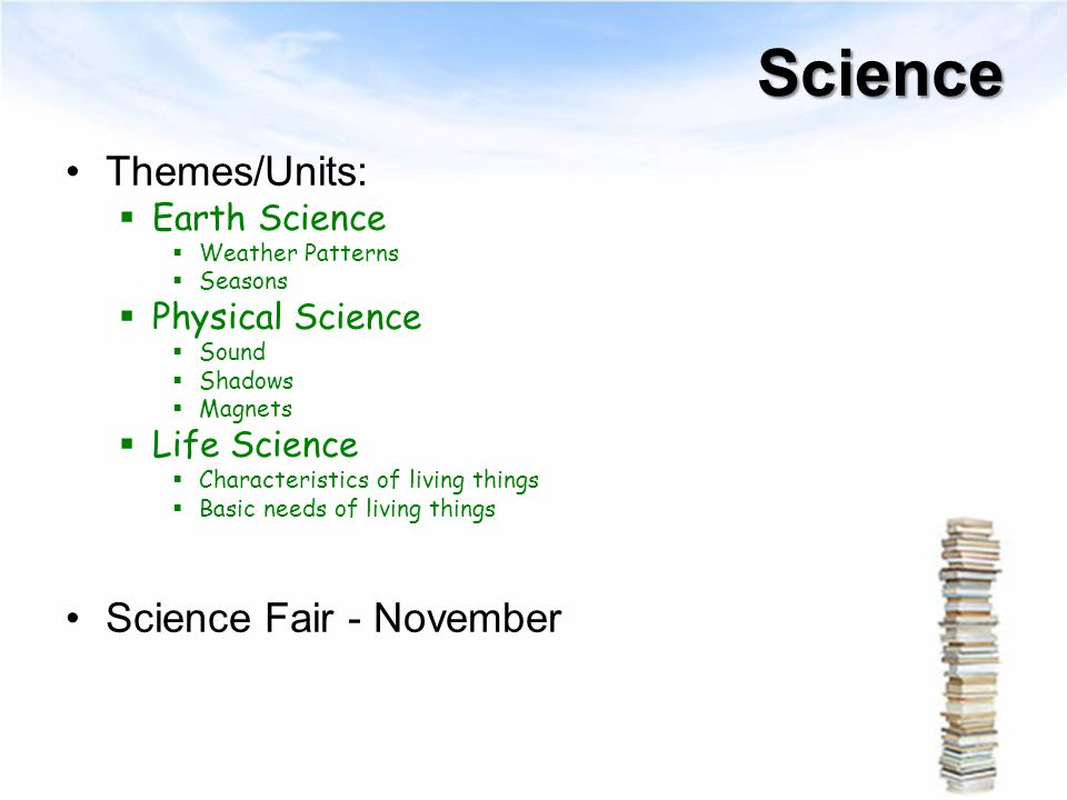 Science Themes/Units:  Earth Science  Weather Patterns  Seasons  Physical Science  Sound  Shadows  Magnets  Life Science  Characteristics of