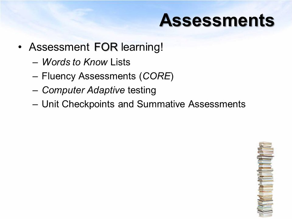 Assessments FORAssessment FOR learning! –Words to Know Lists –Fluency Assessments (CORE) –Computer Adaptive testing –Unit Checkpoints and Summative As