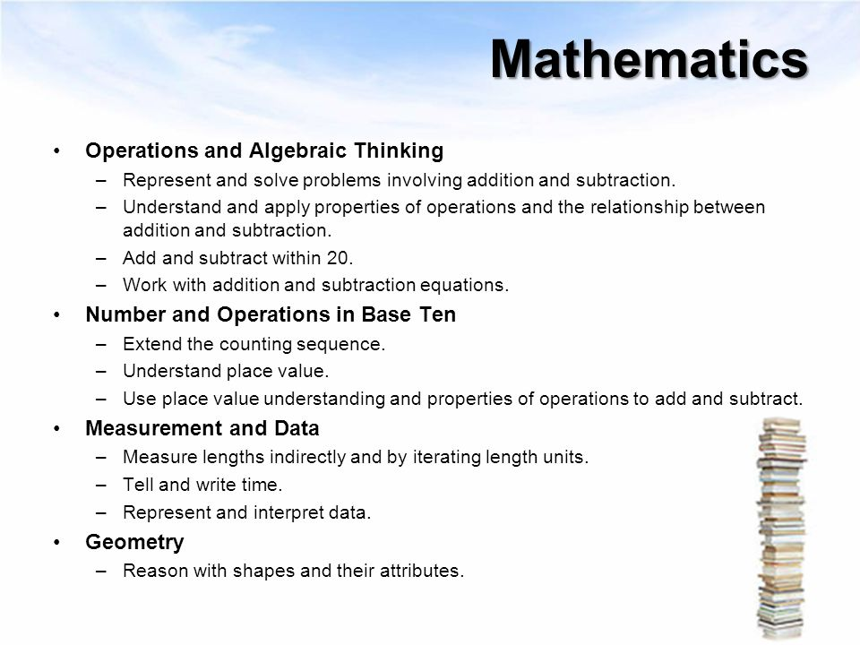 Mathematics Operations and Algebraic Thinking –Represent and solve problems involving addition and subtraction. –Understand and apply properties of op