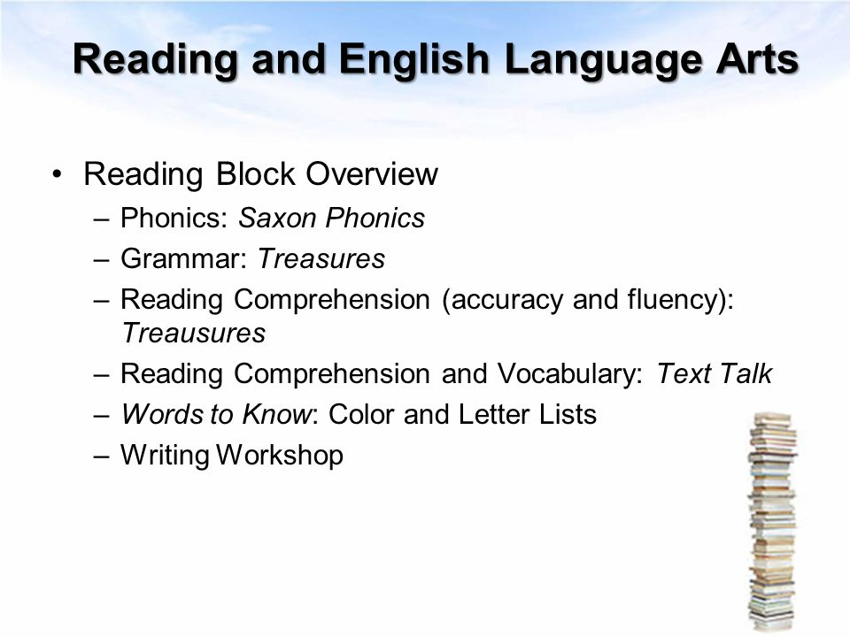 Reading and English Language Arts Reading Block Overview –Phonics: Saxon Phonics –Grammar: Treasures –Reading Comprehension (accuracy and fluency): Tr