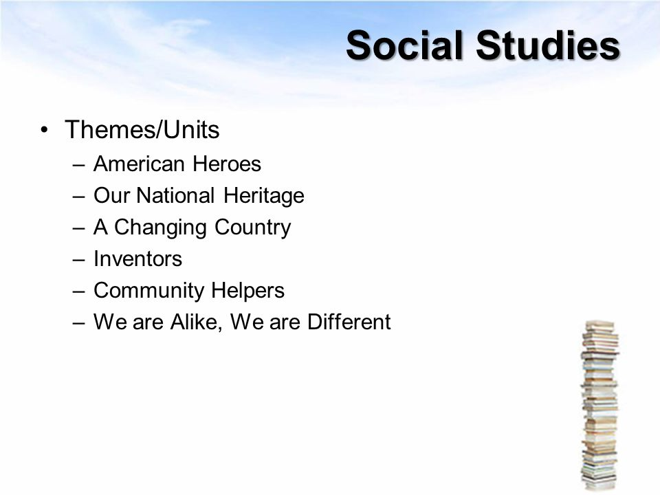 Social Studies Themes/Units –American Heroes –Our National Heritage –A Changing Country –Inventors –Community Helpers –We are Alike, We are Different
