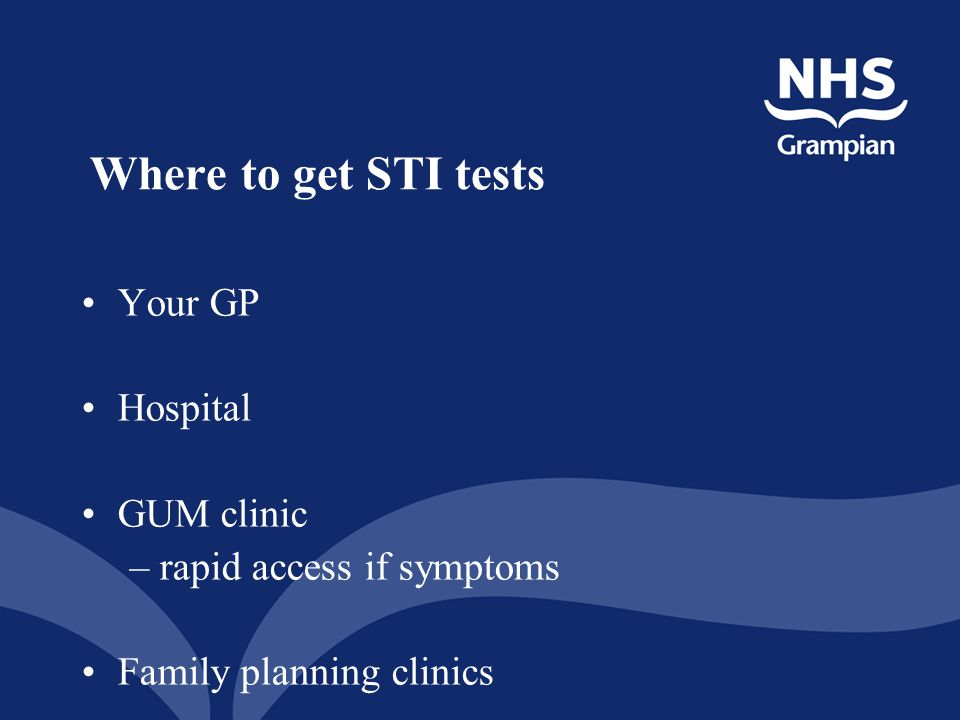 Where to get STI tests Your GP Hospital GUM clinic –rapid access if symptoms Family planning clinics