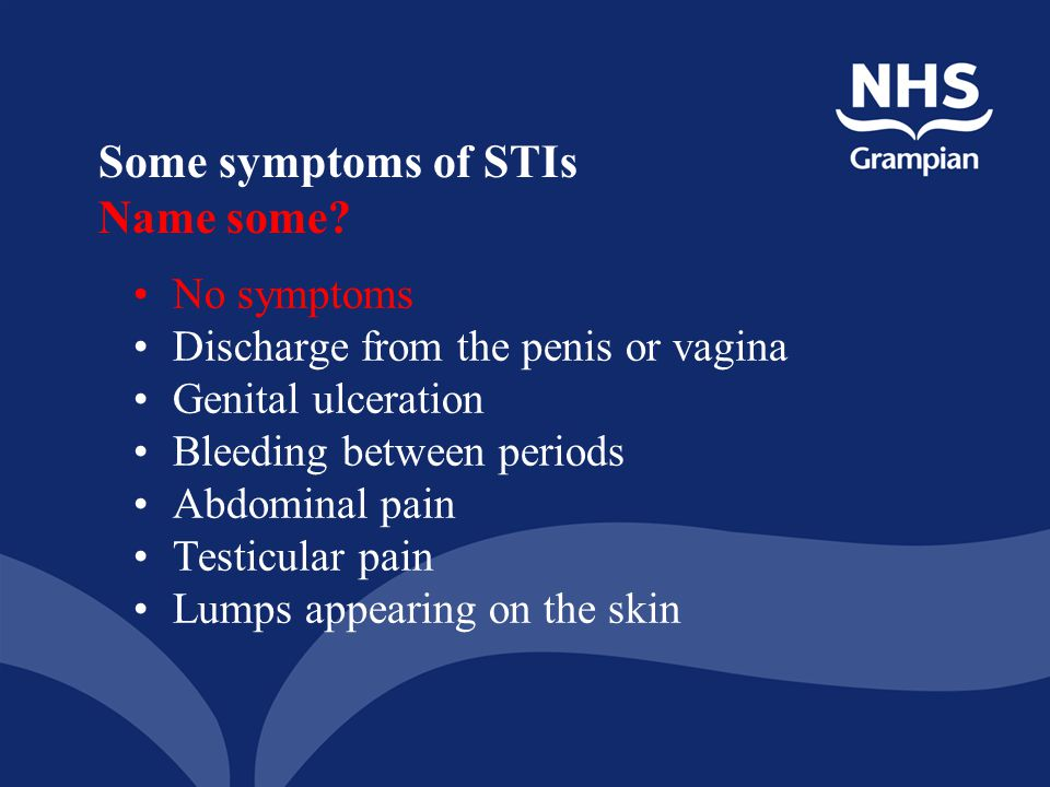Some symptoms of STIs Name some? No symptoms Discharge from the penis or vagina Genital ulceration Bleeding between periods Abdominal pain Testicular