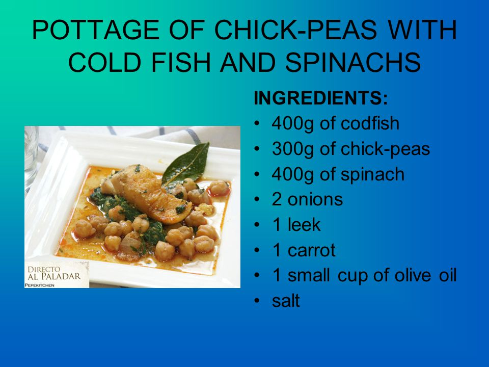 POTTAGE OF CHICK-PEAS WITH COLD FISH AND SPINACHS INGREDIENTS: 400g of codfish 300g of chick-peas 400g of spinach 2 onions 1 leek 1 carrot 1 small cup of olive oil salt