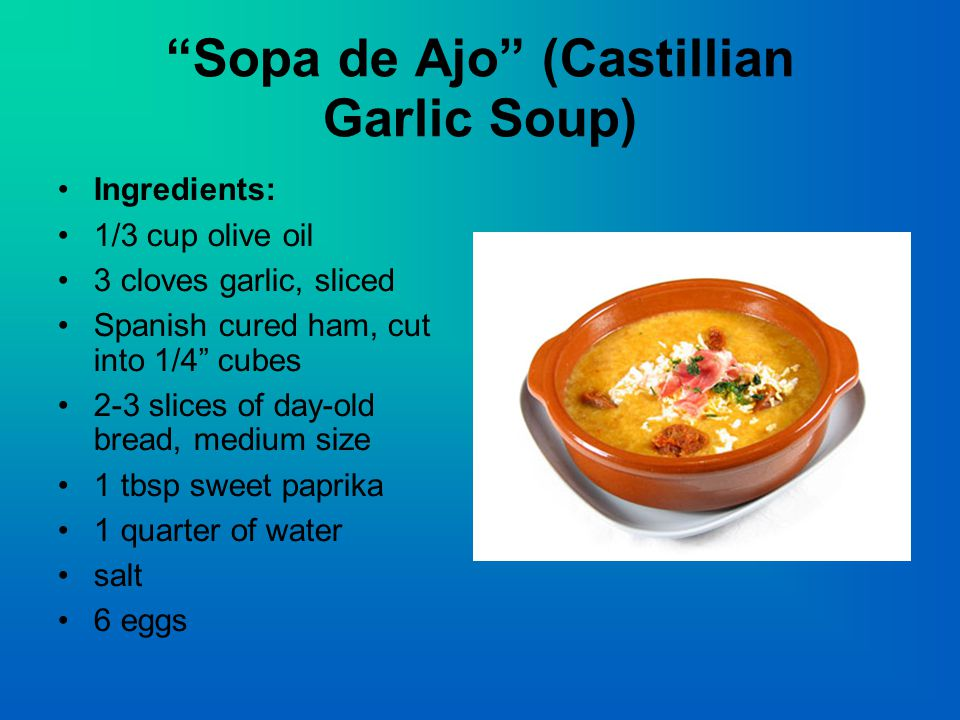 Sopa de Ajo (Castillian Garlic Soup) Ingredients: 1/3 cup olive oil 3 cloves garlic, sliced Spanish cured ham, cut into 1/4 cubes 2-3 slices of day-old bread, medium size 1 tbsp sweet paprika 1 quarter of water salt 6 eggs