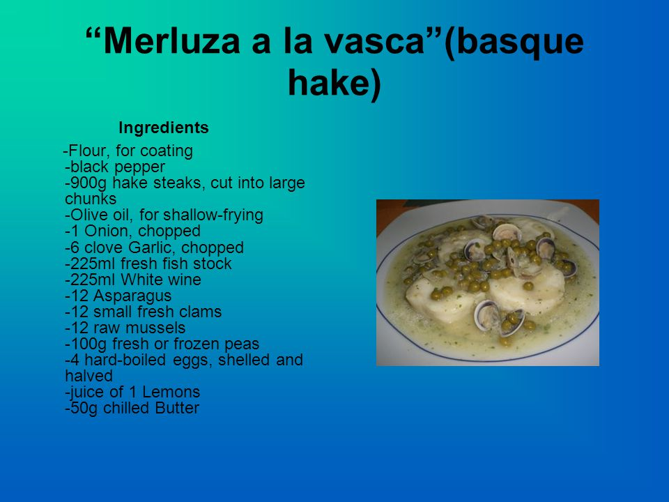 Merluza a la vasca (basque hake) Ingredients -Flour, for coating -black pepper -900g hake steaks, cut into large chunks -Olive oil, for shallow-frying -1 Onion, chopped -6 clove Garlic, chopped -225ml fresh fish stock -225ml White wine -12 Asparagus -12 small fresh clams -12 raw mussels -100g fresh or frozen peas -4 hard-boiled eggs, shelled and halved -juice of 1 Lemons -50g chilled Butter