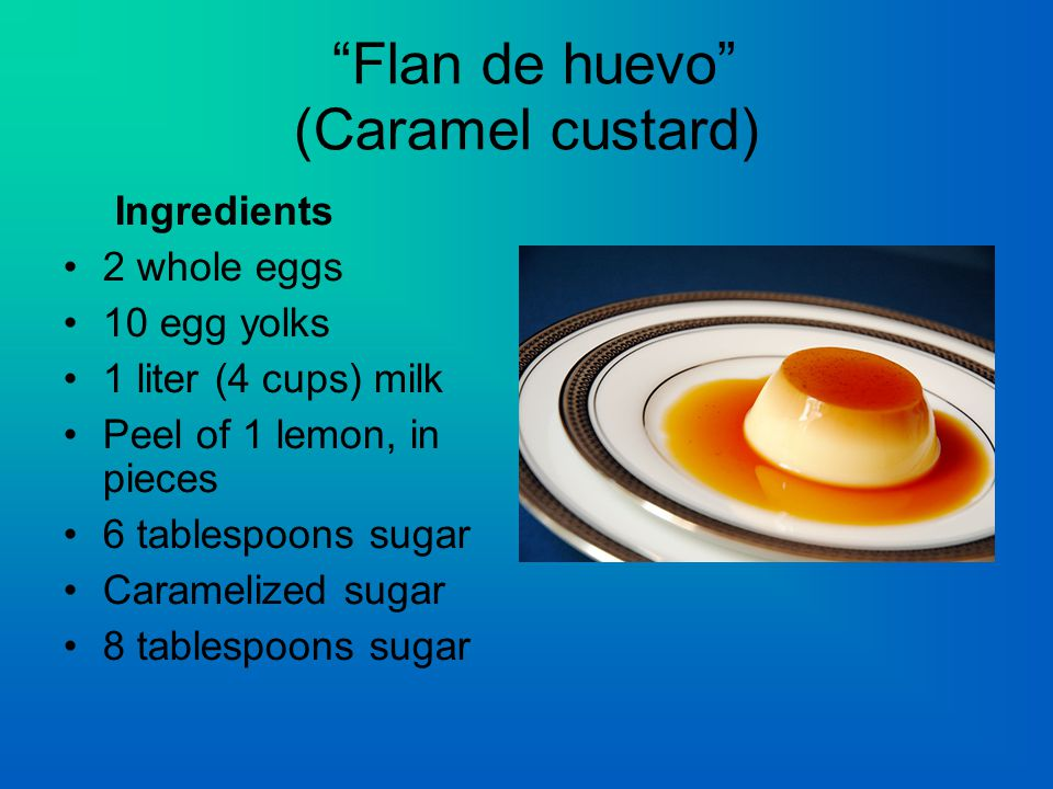 Flan de huevo (Caramel custard) Ingredients 2 whole eggs 10 egg yolks 1 liter (4 cups) milk Peel of 1 lemon, in pieces 6 tablespoons sugar Caramelized sugar 8 tablespoons sugar
