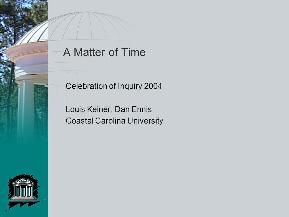A Matter of Time Celebration of Inquiry 2004 Louis Keiner, Dan Ennis Coastal Carolina University