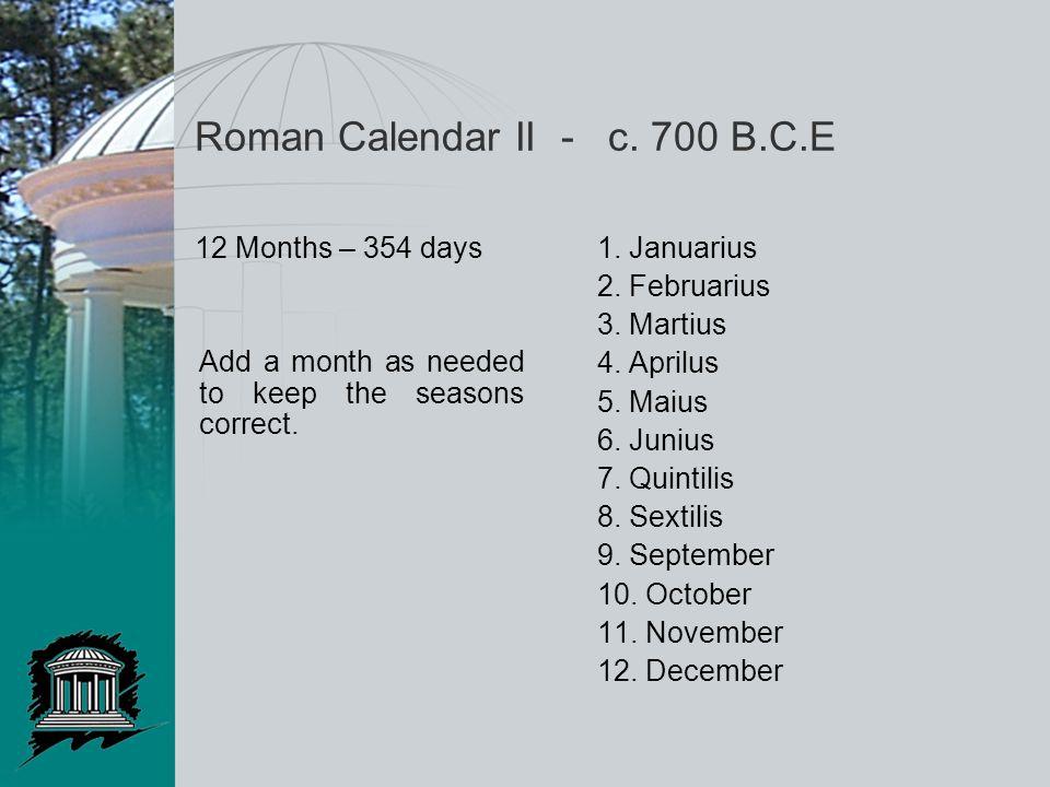 Roman Calendar II - c. 700 B.C.E 12 Months – 354 days1. Januarius 2. Februarius 3. Martius 4. Aprilus 5. Maius 6. Junius 7. Quintilis 8. Sextilis 9. S