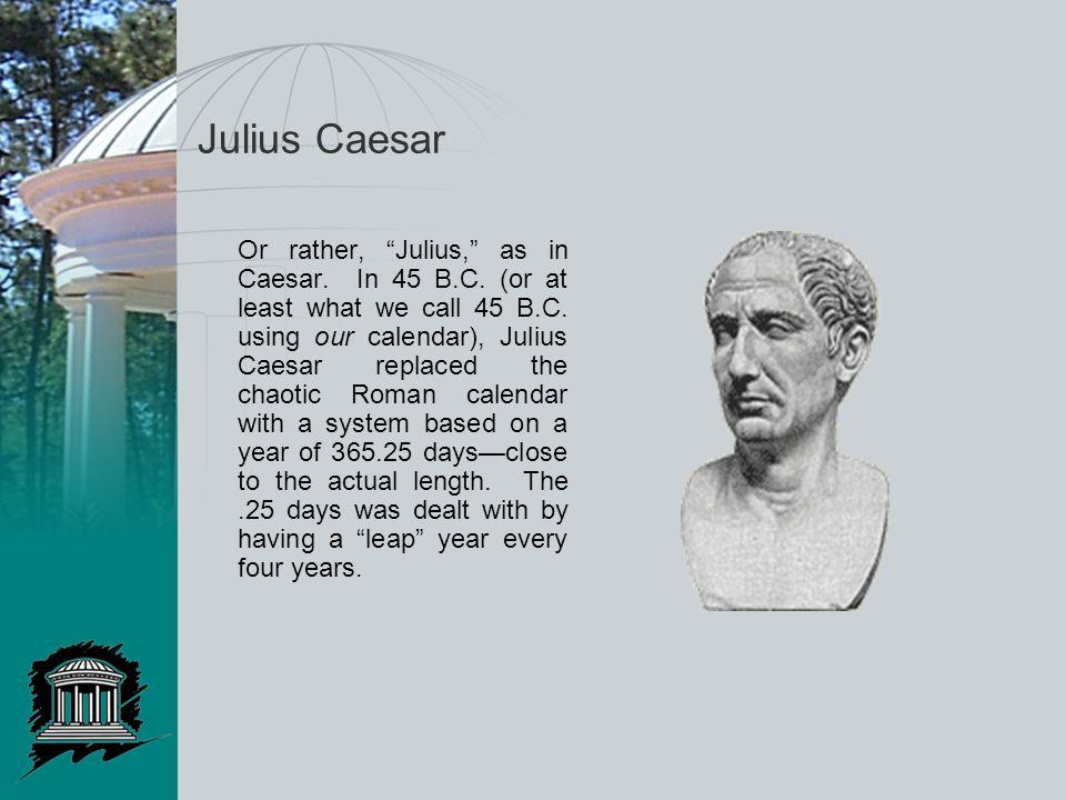 """Julius Caesar Or rather, """"Julius,"""" as in Caesar. In 45 B.C. (or at least what we call 45 B.C. using our calendar), Julius Caesar replaced the chaotic"""