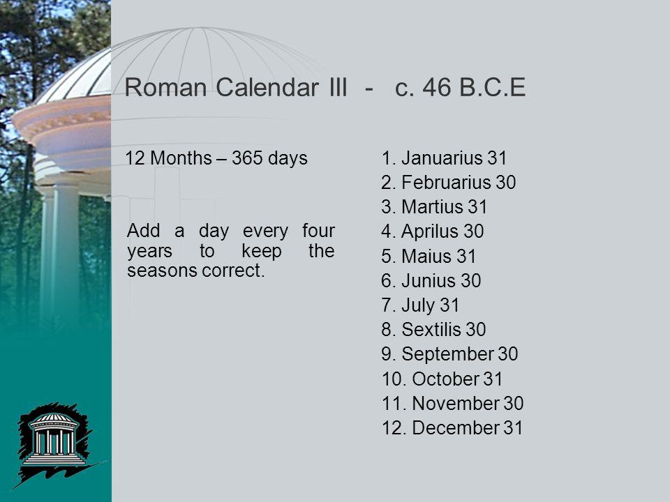 Roman Calendar III - c. 46 B.C.E 12 Months – 365 days1. Januarius 31 2. Februarius 30 3. Martius 31 4. Aprilus 30 5. Maius 31 6. Junius 30 7. July 31