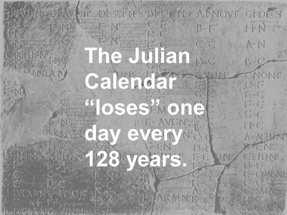 The Julian Calendar loses one day every 128 years.