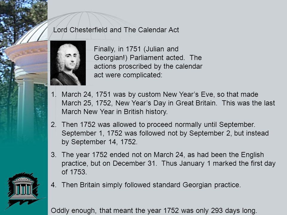 Lord Chesterfield and The Calendar Act 1.March 24, 1751 was by custom New Year's Eve, so that made March 25, 1752, New Year's Day in Great Britain.