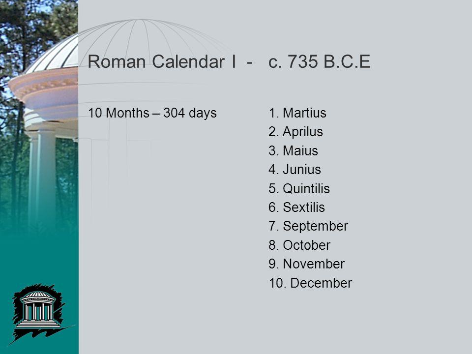 Roman Calendar I - c. 735 B.C.E 10 Months – 304 days1. Martius 2. Aprilus 3. Maius 4. Junius 5. Quintilis 6. Sextilis 7. September 8. October 9. Novem