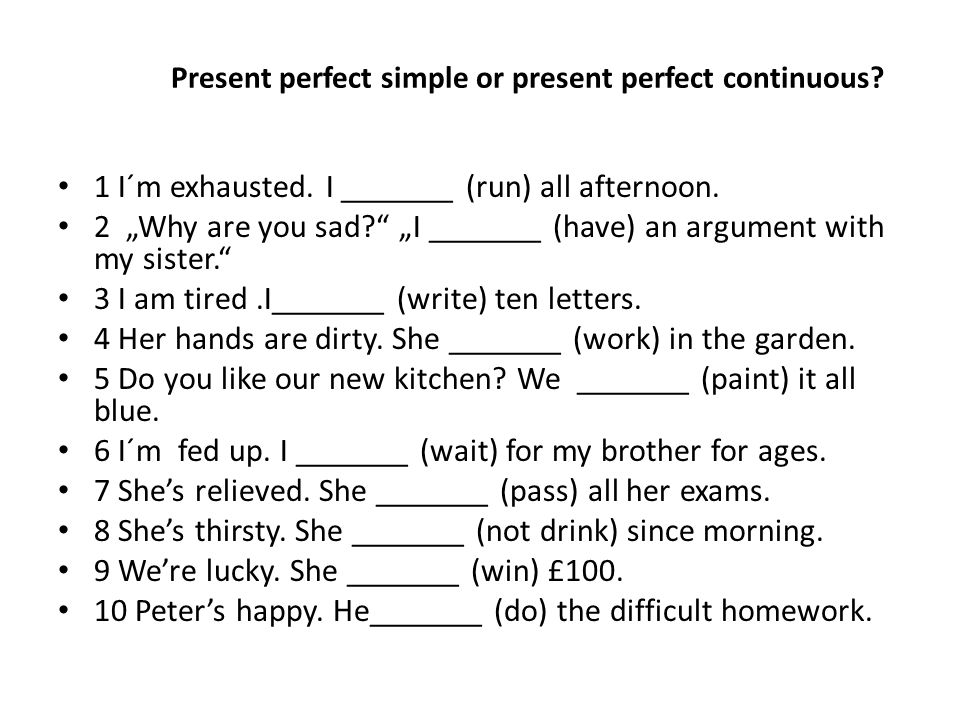 "Present perfect simple or present perfect continuous? 1 I´m exhausted. I _______ (run) all afternoon. 2 ""Why are you sad?"" ""I _______ (have) an argume"