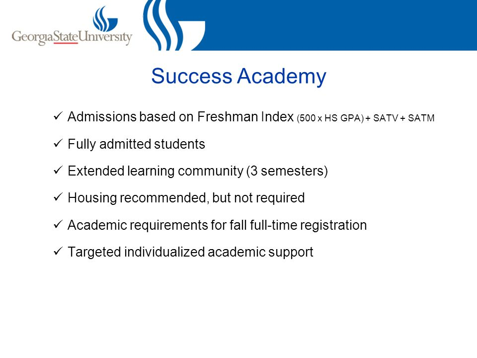 Admissions based on Freshman Index (500 x HS GPA) + SATV + SATM Fully admitted students Extended learning community (3 semesters) Housing recommended, but not required Academic requirements for fall full-time registration Targeted individualized academic support
