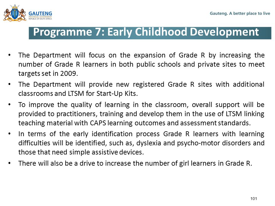 Programme 7: Early Childhood Development The Department will focus on the expansion of Grade R by increasing the number of Grade R learners in both public schools and private sites to meet targets set in 2009.