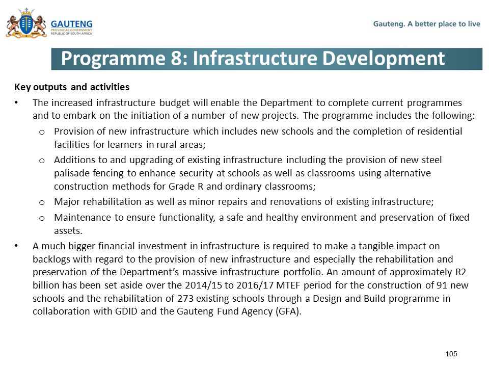 Programme 8: Infrastructure Development Key outputs and activities The increased infrastructure budget will enable the Department to complete current programmes and to embark on the initiation of a number of new projects.