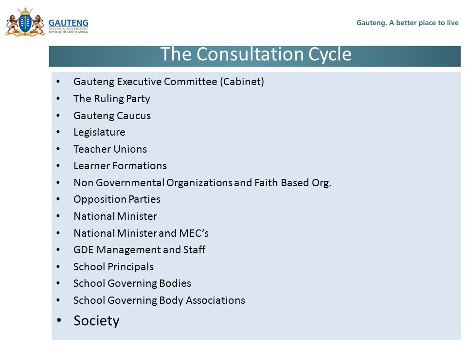 The Consultation Cycle Gauteng Executive Committee (Cabinet) The Ruling Party Gauteng Caucus Legislature Teacher Unions Learner Formations Non Governmental Organizations and Faith Based Org.