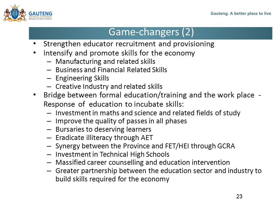 Game-changers (2) Strengthen educator recruitment and provisioning Intensify and promote skills for the economy – Manufacturing and related skills – Business and Financial Related Skills – Engineering Skills – Creative Industry and related skills Bridge between formal education/training and the work place - Response of education to incubate skills: – Investment in maths and science and related fields of study – Improve the quality of passes in all phases – Bursaries to deserving learners – Eradicate illiteracy through AET – Synergy between the Province and FET/HEI through GCRA – Investment in Technical High Schools – Massified career counselling and education intervention – Greater partnership between the education sector and industry to build skills required for the economy 23