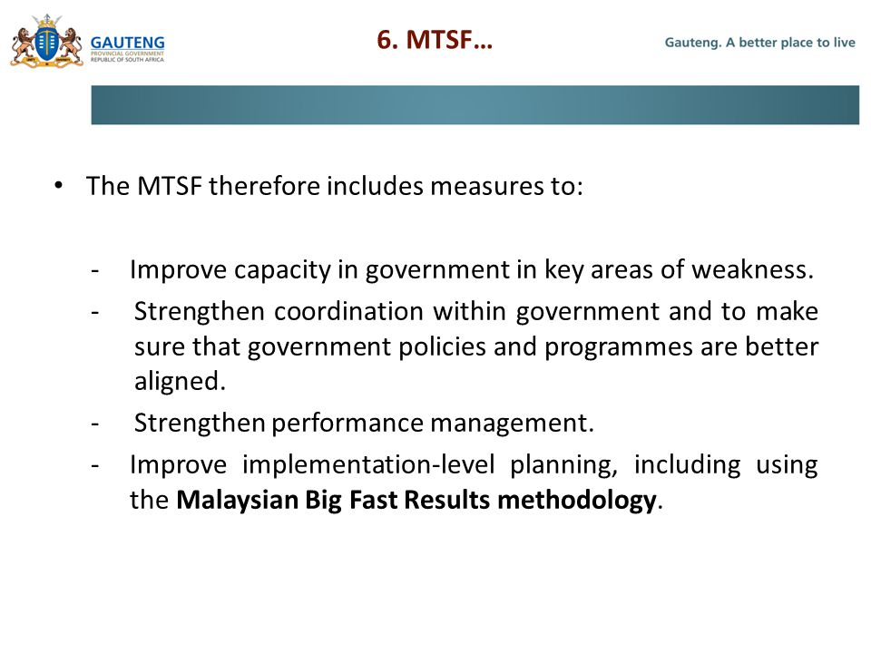 6. MTSF… The MTSF therefore includes measures to: -Improve capacity in government in key areas of weakness. -Strengthen coordination within government