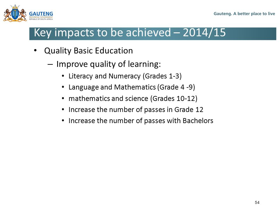 Key impacts to be achieved – 2014/15 Quality Basic Education – Improve quality of learning: Literacy and Numeracy (Grades 1-3) Language and Mathematics (Grade 4 -9) mathematics and science (Grades 10-12) Increase the number of passes in Grade 12 Increase the number of passes with Bachelors 54