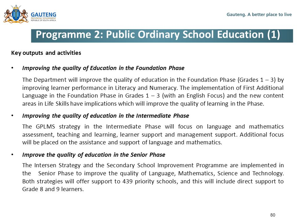 Programme 2: Public Ordinary School Education (1) Key outputs and activities Improving the quality of Education in the Foundation Phase The Department will improve the quality of education in the Foundation Phase (Grades 1 – 3) by improving learner performance in Literacy and Numeracy.