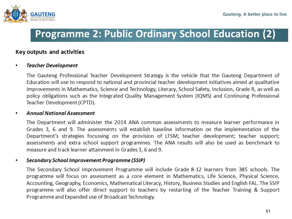 Programme 2: Public Ordinary School Education (2) Key outputs and activities Teacher Development The Gauteng Professional Teacher Development Strategy is the vehicle that the Gauteng Department of Education will use to respond to national and provincial teacher development initiatives aimed at qualitative improvements in Mathematics, Science and Technology, Literacy, School Safety, Inclusion, Grade R, as well as policy obligations such as the Integrated Quality Management System (IQMS) and Continuing Professional Teacher Development (CPTD).