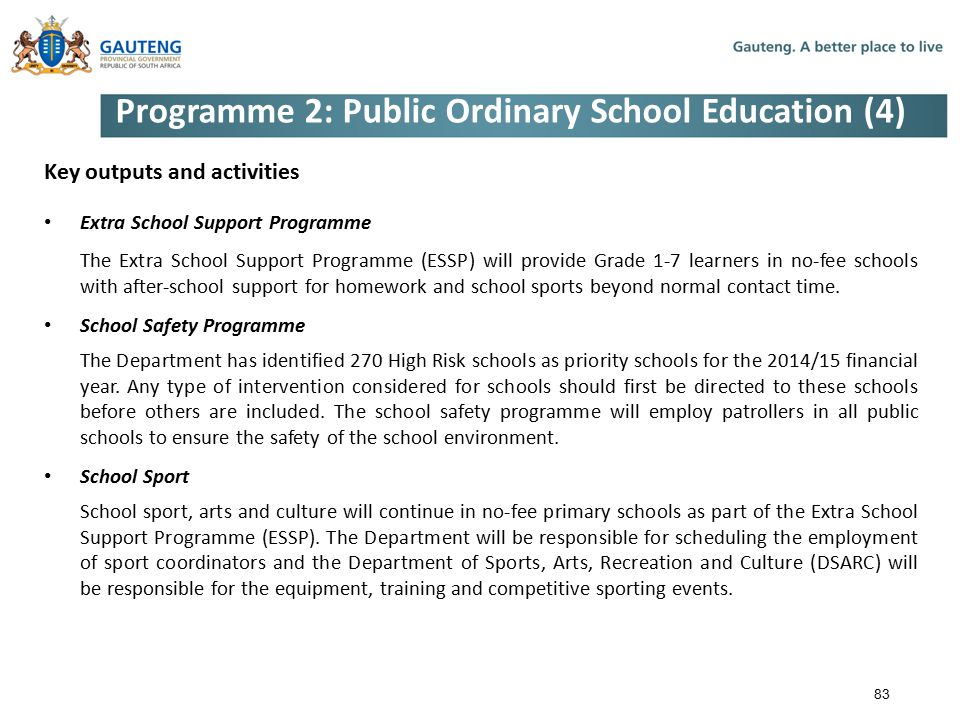 Programme 2: Public Ordinary School Education (4) Key outputs and activities Extra School Support Programme The Extra School Support Programme (ESSP) will provide Grade 1-7 learners in no-fee schools with after-school support for homework and school sports beyond normal contact time.