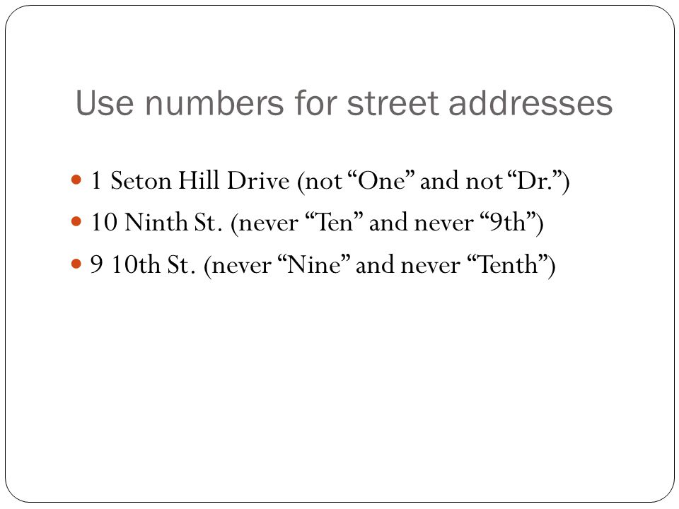 Use numbers for street addresses 1 Seton Hill Drive (not One and not Dr. ) 10 Ninth St.