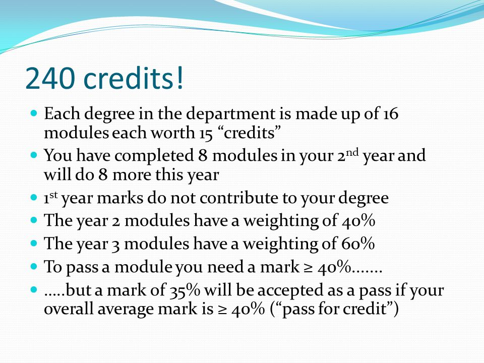 To progress from Year 2 to Year 3 You need to have a weighted average mark of ≥ 40% with no marks less than 35% If you meet the criteria to progress you cannot re-sit modules to try to improve your overall average score.