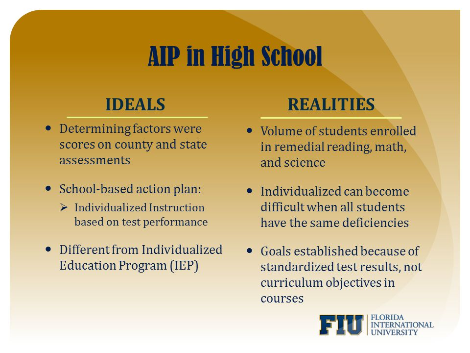 AIP in High School Determining factors were scores on county and state assessments School-based action plan:  Individualized Instruction based on test performance Different from Individualized Education Program (IEP) Volume of students enrolled in remedial reading, math, and science Individualized can become difficult when all students have the same deficiencies Goals established because of standardized test results, not curriculum objectives in courses IDEALSREALITIES