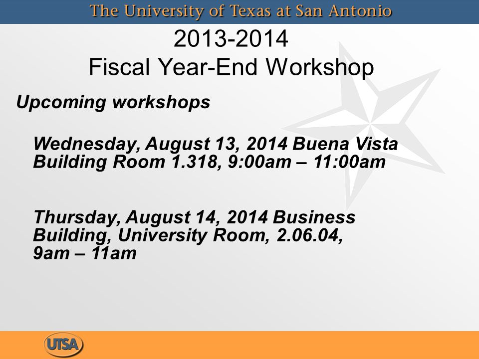 2013-2014 Fiscal Year-End Workshop Thursday, August 14, 2014 Business Building, University Room, 2.06.04, 9am – 11am Wednesday, August 13, 2014 Buena
