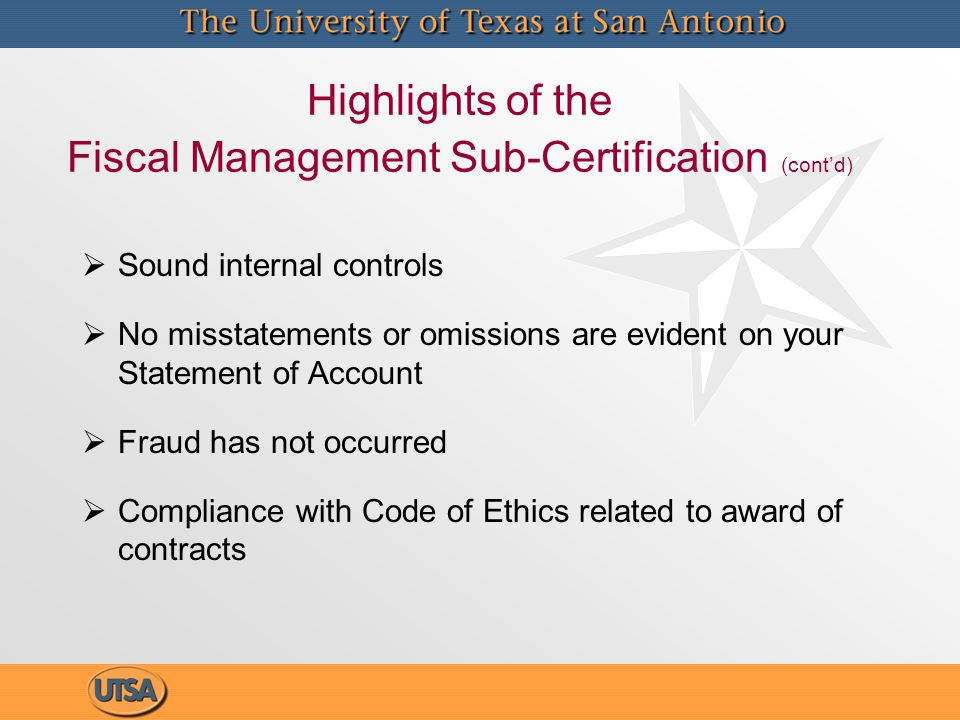 Highlights of the Fiscal Management Sub-Certification (cont'd)   Sound internal controls   No misstatements or omissions are evident on your Statement of Account   Fraud has not occurred   Compliance with Code of Ethics related to award of contracts   Sound internal controls   No misstatements or omissions are evident on your Statement of Account   Fraud has not occurred   Compliance with Code of Ethics related to award of contracts