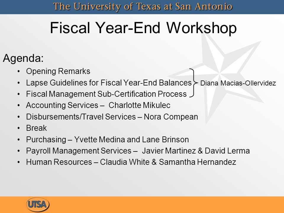 Fiscal Year-End Workshop Agenda: Opening Remarks Lapse Guidelines for Fiscal Year-End Balances Diana Macias-Ollervidez Fiscal Management Sub-Certification Process Accounting Services – Charlotte Mikulec Disbursements/Travel Services – Nora Compean Break Purchasing – Yvette Medina and Lane Brinson Payroll Management Services – Javier Martinez & David Lerma Human Resources – Claudia White & Samantha Hernandez Agenda: Opening Remarks Lapse Guidelines for Fiscal Year-End Balances Diana Macias-Ollervidez Fiscal Management Sub-Certification Process Accounting Services – Charlotte Mikulec Disbursements/Travel Services – Nora Compean Break Purchasing – Yvette Medina and Lane Brinson Payroll Management Services – Javier Martinez & David Lerma Human Resources – Claudia White & Samantha Hernandez