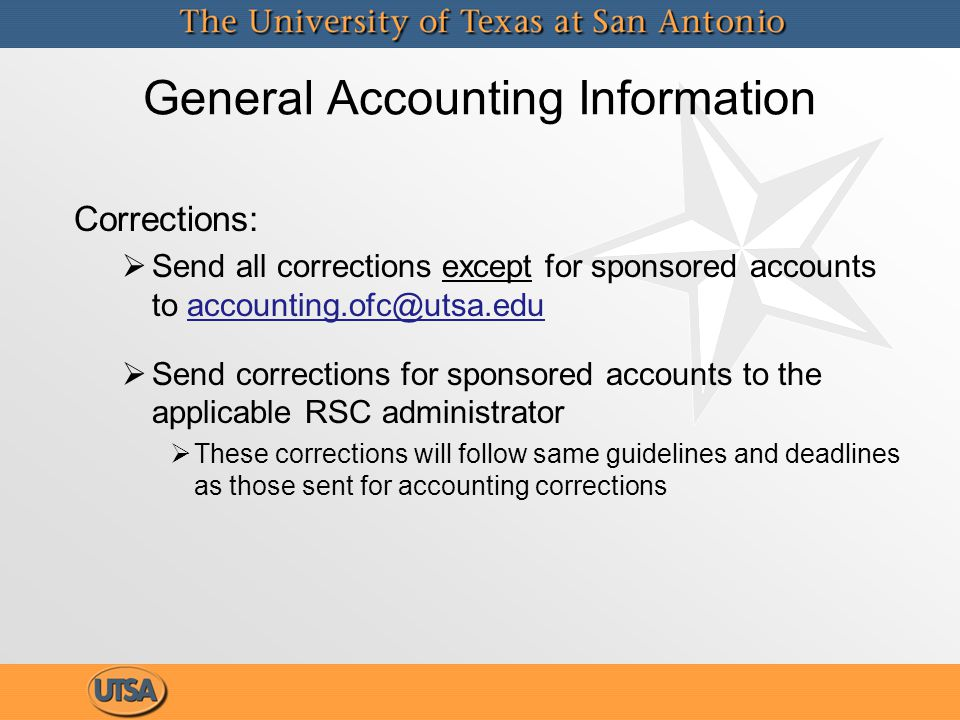General Accounting Information Corrections:   Send all corrections except for sponsored accounts to accounting.ofc@utsa.eduaccounting.ofc@utsa.edu   Send corrections for sponsored accounts to the applicable RSC administrator   These corrections will follow same guidelines and deadlines as those sent for accounting corrections Corrections:   Send all corrections except for sponsored accounts to accounting.ofc@utsa.eduaccounting.ofc@utsa.edu   Send corrections for sponsored accounts to the applicable RSC administrator   These corrections will follow same guidelines and deadlines as those sent for accounting corrections