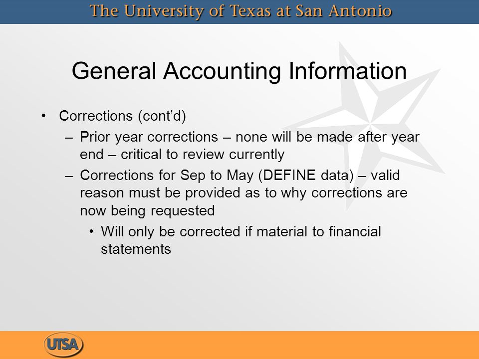 General Accounting Information Corrections (cont'd) – –Prior year corrections – none will be made after year end – critical to review currently – –Corrections for Sep to May (DEFINE data) – valid reason must be provided as to why corrections are now being requested Will only be corrected if material to financial statements Corrections (cont'd) – –Prior year corrections – none will be made after year end – critical to review currently – –Corrections for Sep to May (DEFINE data) – valid reason must be provided as to why corrections are now being requested Will only be corrected if material to financial statements