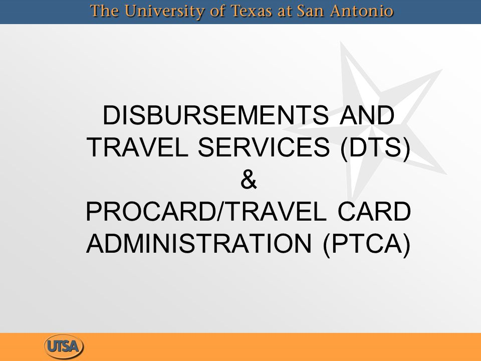 DISBURSEMENTS AND TRAVEL SERVICES (DTS) & PROCARD/TRAVEL CARD ADMINISTRATION (PTCA)