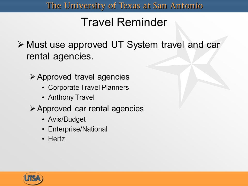 Travel Reminder   Must use approved UT System travel and car rental agencies.   Approved travel agencies Corporate Travel Planners Anthony Travel